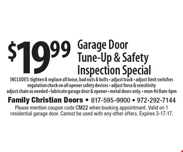 $19.99 Garage Door Tune-Up & Safety Inspection Special includes: tighten & replace all loose, bad nuts & bolts - adjust track - adjust limit switchesregulation check on all opener safety devices - adjust force & sensitivityadjust chain as needed - lubricate garage door & opener - metal doors only. - mon-fri 8am-6pm. Please mention coupon code CM22 when booking appointment. Valid on 1 residential garage door. Cannot be used with any other offers. Expires 3-17-17.