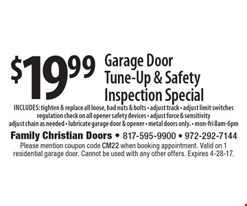 $19.99 Garage Door Tune-Up & Safety Inspection Special. Includes: tighten & replace all loose, bad nuts & bolts - adjust track - adjust limit switches - regulation check on all opener safety devices - adjust force & sensitivity - adjust chain as needed - lubricate garage door & opener - metal doors only. Mon.-Fri. 8am-6pm. Please mention coupon code CM22 when booking appointment. Valid on 1 residential garage door. Cannot be used with any other offers. Expires 4-28-17.