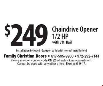 $249 Chaindrive Opener, 1/2 Hp with 7ft. Rail. installation included - (coupon valid with normal installation). Please mention coupon code CM22 when booking appointment. Cannot be used with any other offers. Expires 6-9-17.
