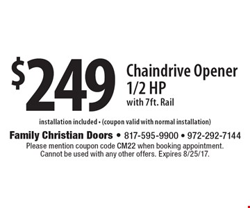 $249 Chaindrive Opener, 1/2 Hp, with 7ft. Rail, installation included - (coupon valid with normal installation). Please mention coupon code CM22 when booking appointment. Cannot be used with any other offers. Expires 8/25/17.
