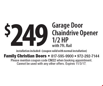 $249 Garage Door Chain drive Opener 1/2 Hp with 7ft. Rail installation included - (coupon valid with normal installation). Please mention coupon code CM22 when booking appointment. Cannot be used with any other offers. Expires 11/3/17.