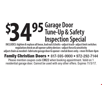 $34.95 Garage Door Tune-Up & Safety Inspection Special includes: tighten & replace all loose, bad nuts & bolts - adjust track - adjust limit switches regulation check on all opener safety devices - adjust force & sensitivity adjust chain as needed - lubricate garage door & opener - metal doors only. - mon-fri 8am-6pm. Please mention coupon code CM22 when booking appointment. Valid on 1 residential garage door. Cannot be used with any other offers. Expires 11/3/17.