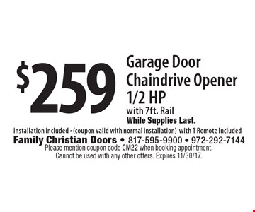 $259 Garage Door Chaindrive Opener 1/2 HP with 7ft. Rail While Supplies Last. installation included - (coupon valid with normal installation)with 1 Remote Included . Please mention coupon code CM22 when booking appointment. Cannot be used with any other offers. Expires 11/30/17.