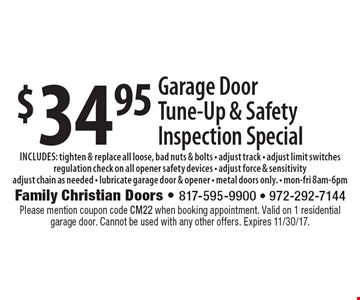 $34.95 Garage Door Tune-Up & Safety Inspection Special includes: tighten & replace all loose, bad nuts & bolts - adjust track - adjust limit switches regulation check on all opener safety devices - adjust force & sensitivity adjust chain as needed - lubricate garage door & opener - metal doors only. - mon-fri 8am-6pm. Please mention coupon code CM22 when booking appointment. Valid on 1 residential garage door. Cannot be used with any other offers. Expires 11/30/17.