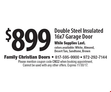 $899 Double Steel Insulated 16x7 Garage Door While Supplies Last. colors available: White, Almond, Desert Tan, Sandstone, Brown. Please mention coupon code CM22 when booking appointment. Cannot be used with any other offers. Expires 11/30/17.