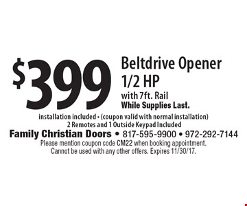$399 Beltdrive Opener 1/2 HP with 7ft. Rail While Supplies Last. installation included - (coupon valid with normal installation) 2 Remotes and 1 Outside Keypad Included . Please mention coupon code CM22 when booking appointment. Cannot be used with any other offers. Expires 11/30/17.