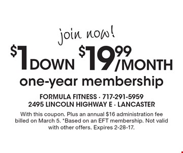 join now! $19.99/month $1down one-year membership. With this coupon. Plus an annual $16 administration fee billed on March 5. *Based on an EFT membership. Not valid with other offers. Expires 2-28-17.