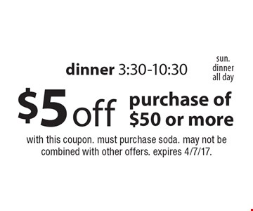 $5 off purchase of $50 or more dinner 3:30-10:30. with this coupon. must purchase soda. may not be combined with other offers. expires 4/7/17.