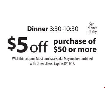 Dinner 3:30-10:30. $5 off purchase of $50 or more. With this coupon. Must purchase soda. May not be combined with other offers. Expires 8/11/17.