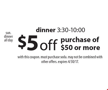 $5 off purchase of $50 or more, dinner 3:30-10:00. With this coupon. Must purchase soda. May not be combined with other offers. Expires 4/30/17.
