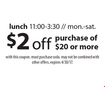 $2 off purchase of $20 or more lunch 11:00-3:30 // mon.-sat.. With this coupon. Must purchase soda. May not be combined with other offers. Expires 4/30/17.