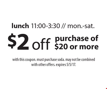 $2 off purchase of $20 or more. Lunch 11:00-3:30 // Mon.-Sat. With this coupon. Must purchase soda. May not be combined with other offers. Expires 5/5/17.