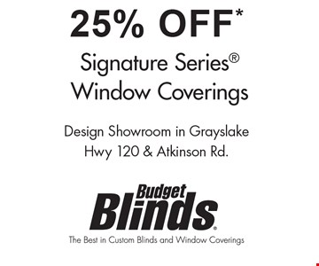 25% Off* Signature Series Window Coverings. *Applies to selected Signature Series window treatments by Budget Blinds. Some restrictions may apply. Ask for details. At participating franchises only. Not valid with any other offers, discounts or coupons. Valid for a limited time only. Offer good at initial time of estimate only. 2016 Budget Blinds LLC. All Rights Reserved. Budget Blinds is a trademark of Budget Blinds LLC and a Home Franchise Concepts Brand. Each franchise independently owned and operated. Franchise opportunities available. Expires 4-21-17.