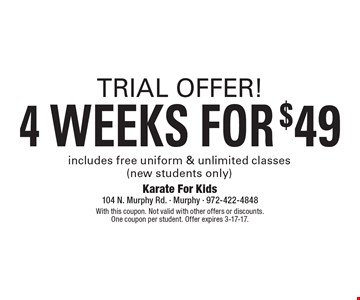 TRIAL OFFER! 4 WEEKS FOR $49. Includes free uniform & unlimited classes (new students only). With this coupon. Not valid with other offers or discounts. One coupon per student. Offer expires 3-17-17.