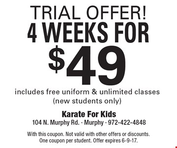TRIAL OFFER! 4 WEEKS FOR $49 includes free uniform & unlimited classes (new students only). With this coupon. Not valid with other offers or discounts. One coupon per student. Offer expires 6-9-17.
