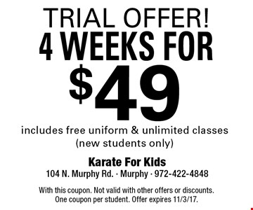 TRIAL OFFER! 4 WEEKS FOR $49. Includes free uniform & unlimited classes (new students only). With this coupon. Not valid with other offers or discounts. One coupon per student. Offer expires 11/3/17.
