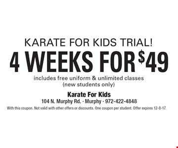 Karate for kids triall! 4 weeks for $49. Includes free uniform & unlimited classes (new students only). With this coupon. Not valid with other offers or discounts. One coupon per student. Offer expires 12-8-17.