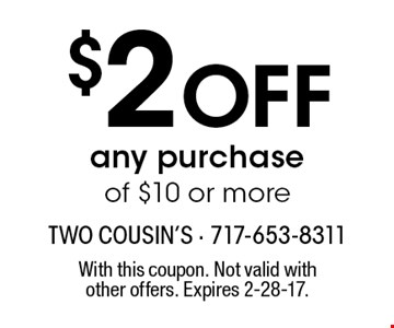 $2 OFF any purchase of $10 or more. With this coupon. Not valid with other offers. Expires 2-28-17.