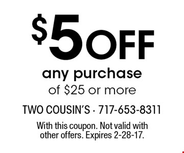 $5 OFF any purchase of $25 or more. With this coupon. Not valid with other offers. Expires 2-28-17.