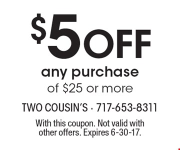 $5 OFF any purchase of $25 or more. With this coupon. Not valid with other offers. Expires 6-30-17.