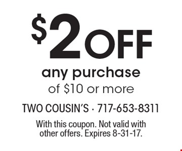 $2 OFF any purchase of $10 or more. With this coupon. Not valid with other offers. Expires 8-31-17.