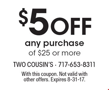 $5 OFF any purchase of $25 or more. With this coupon. Not valid with other offers. Expires 8-31-17.