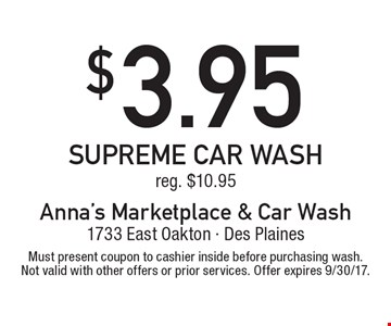 $3.95 supreme car wash reg. $10.95. Must present coupon to cashier inside before purchasing wash. Not valid with other offers or prior services. Offer expires 9/30/17.