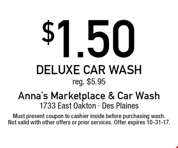 $1.50 deluxe car wash reg. $5.95. Must present coupon to cashier inside before purchasing wash. Not valid with other offers or prior services. Offer expires 10-31-17.