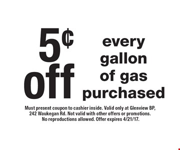 5¢off every gallon of gas purchased. Must present coupon to cashier inside. Valid only at Glenview BP, 242 Waukegan Rd. Not valid with other offers or promotions. No reproductions allowed. Offer expires 4/21/17.