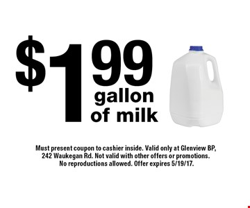 $1.99 gallon of milk. Must present coupon to cashier inside. Valid only at Glenview BP, 242 Waukegan Rd. Not valid with other offers or promotions. No reproductions allowed. Offer expires 5/19/17.