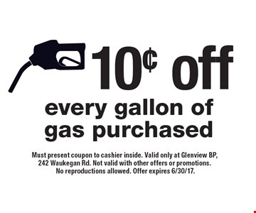 10¢ off every gallon of gas purchased. Must present coupon to cashier inside. Valid only at Glenview BP, 242 Waukegan Rd. Not valid with other offers or promotions. No reproductions allowed. Offer expires 6/30/17.