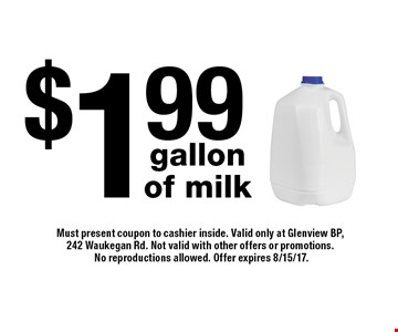 $1.99 gallon of milk. Must present coupon to cashier inside. Valid only at Glenview BP, 242 Waukegan Rd. Not valid with other offers or promotions. No reproductions allowed. Offer expires 8/15/17.