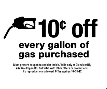 10¢ off every gallon of gas purchased. Must present coupon to cashier inside. Valid only at Glenview BP, 242 Waukegan Rd. Not valid with other offers or promotions. No reproductions allowed. Offer expires 10-31-17.