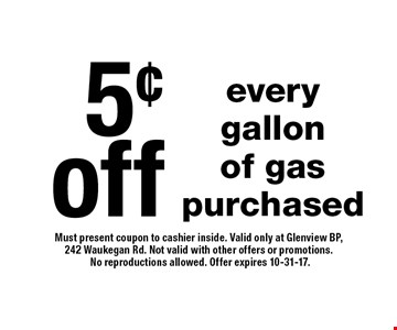 5¢ off every gallon of gas purchased. Must present coupon to cashier inside. Valid only at Glenview BP, 242 Waukegan Rd. Not valid with other offers or promotions. No reproductions allowed. Offer expires 10-31-17.