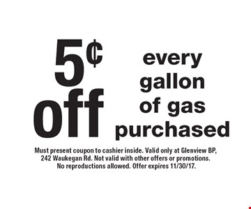 5¢ off every gallon of gas purchased. Must present coupon to cashier inside. Valid only at Glenview BP, 242 Waukegan Rd. Not valid with other offers or promotions. No reproductions allowed. Offer expires 11/30/17.