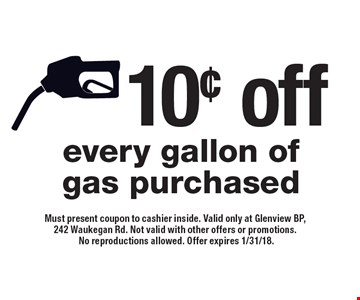 10¢ off every gallon of gas purchased. Must present coupon to cashier inside. Valid only at Glenview BP, 242 Waukegan Rd. Not valid with other offers or promotions. No reproductions allowed. Offer expires 1/31/18.