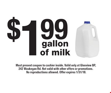 $1.99 gallon of milk. Must present coupon to cashier inside. Valid only at Glenview BP, 242 Waukegan Rd. Not valid with other offers or promotions. No reproductions allowed. Offer expires 1/31/18.