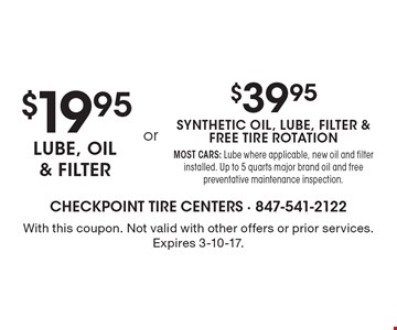 $19.95 lube, oil & filter OR $39.95 synthetic oil, lube, filter & free tire rotation. MOST CARS: Lube where applicable, new oil and filter installed. Up to 5 quarts major brand oil and free preventative maintenance inspection. With this coupon. Not valid with other offers or prior services. Expires 3-10-17.