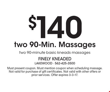 $140 two 90-Min. Massages two 90-minute basic kneads massages. Must present coupon. Must mention coupon when scheduling massage. Not valid for purchase of gift certificates. Not valid with other offers or prior services. Offer expires 3-3-17.