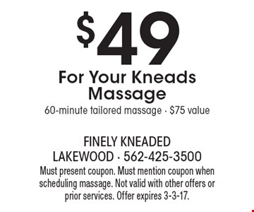 $49 For Your Kneads Massage. 60-minute tailored massage. $75 value. Must present coupon. Must mention coupon when scheduling massage. Not valid with other offers or prior services. Offer expires 3-3-17.