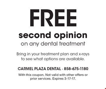 Free second opinion on any dental treatment. Bring in your treatment plan and x-rays to see what options are available. With this coupon. Not valid with other offers or prior services. Expires 3-17-17.