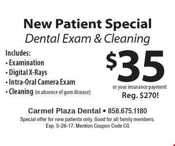 New Patient Special $35 or your insurance payment. Dental Exam & Cleaning Includes:- Examination- Digital X-Rays- Intra-Oral Camera Exam- Cleaning (in absence of gum disease) Reg. $270! Special offer for new patients only. Good for all family members. Exp. 5-26-17. Mention Coupon Code CG