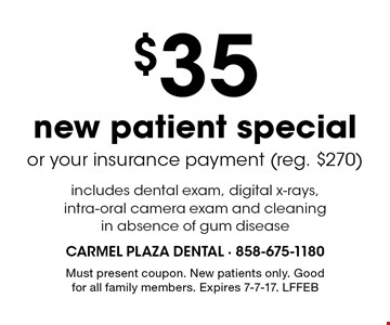 $35 new patient special or your insurance payment (reg. $270) includes dental exam, digital x-rays, intra-oral camera exam and cleaning in absence of gum disease. Must present coupon. New patients only. Good for all family members. Expires 7-7-17. LFFEB