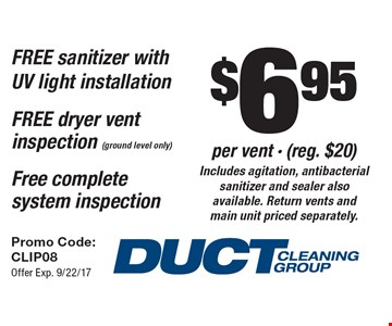 $6.95 per vent - (reg. $20) Includes agitation, antibacterial sanitizer and sealer also available. Return vents and main unit priced separately. FREE sanitizer with UV light installation FREE dryer vent inspection (ground level only). Free complete system inspection. Promo Code: CLIP08 Offer Exp. 9/22/17