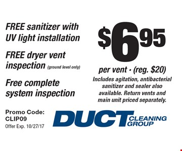 $6.95 per vent - (reg. $20). Includes agitation, antibacterial sanitizer and sealer also available. Return vents and main unit priced separately. FREE sanitizer with UV light installation. FREE dryer vent inspection (ground level only). Free complete system inspection. Promo Code: CLIP09 Offer Exp. 10/27/17