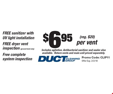 $6.95 (reg. $20) per vent Includes agitation. Antibacterial sanitizer and sealer also available. Return vents and main unit priced separately. FREE sanitizer with UV light installation. FREE dryer vent inspection (ground level only). Free complete system inspection. Promo Code: CLIP11. Offer Exp. 2/2/18.