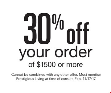 30% off your order of $1500 or more. Cannot be combined with any other offer. Must mention Prestigious Living at time of consult. Exp. 11/17/17.