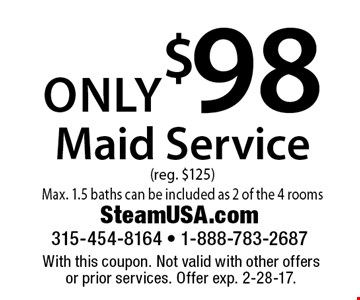 Only $98 maid service (reg. $125) Max. 1.5 baths can be included as 2 of the 4 rooms. With this coupon. Not valid with other offers or prior services. Offer exp. 2-28-17.