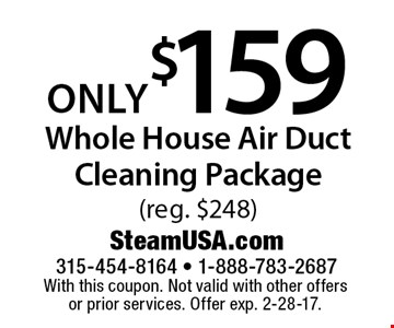 Only $159 whole house air duct cleaning package (reg. $248). With this coupon. Not valid with other offers or prior services. Offer exp. 2-28-17.