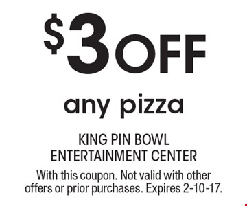 $3 off any pizza. With this coupon. Not valid with other offers or prior purchases. Expires 2-10-17.